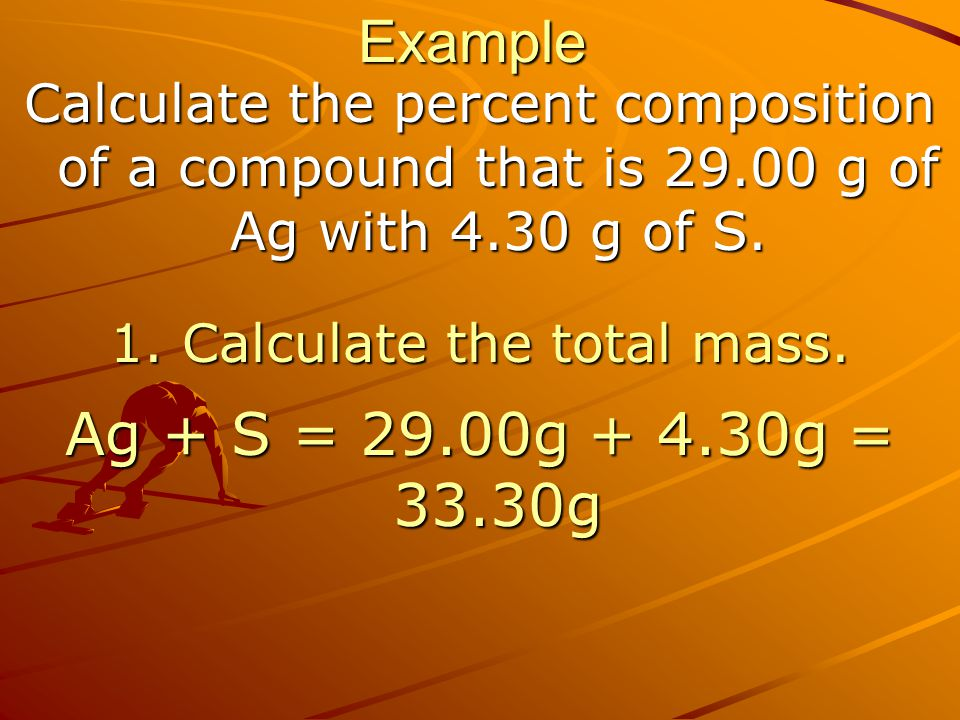Example Calculate the percent composition of a compound that is 29.00 g of Ag with 4.30 g of S. 1. Calculate the total mass. Ag + S = 29.00g + 4.30g =