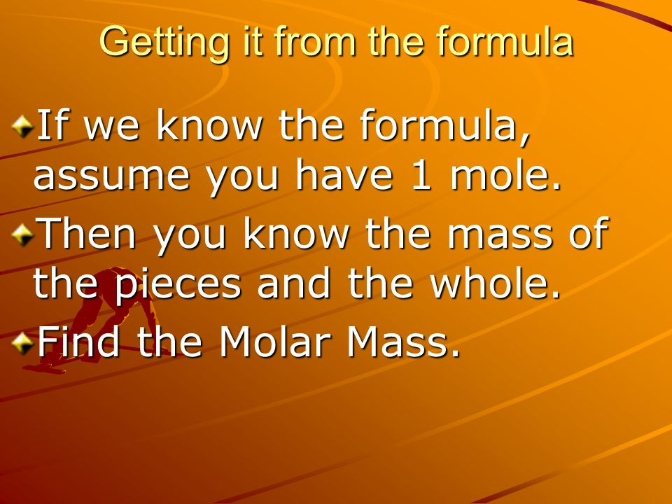 Getting it from the formula If we know the formula, assume you have 1 mole. Then you know the mass of the pieces and the whole. Find the Molar Mass.