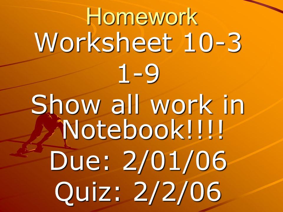 Homework Worksheet 10-3 1-9 Show all work in Notebook!!!! Due: 2/01/06 Quiz: 2/2/06