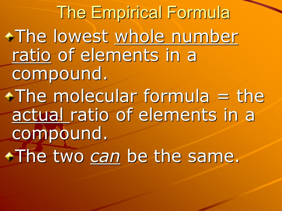 The Empirical Formula The lowest whole number ratio of elements in a compound. The molecular formula = the actual ratio of elements in a compound. The