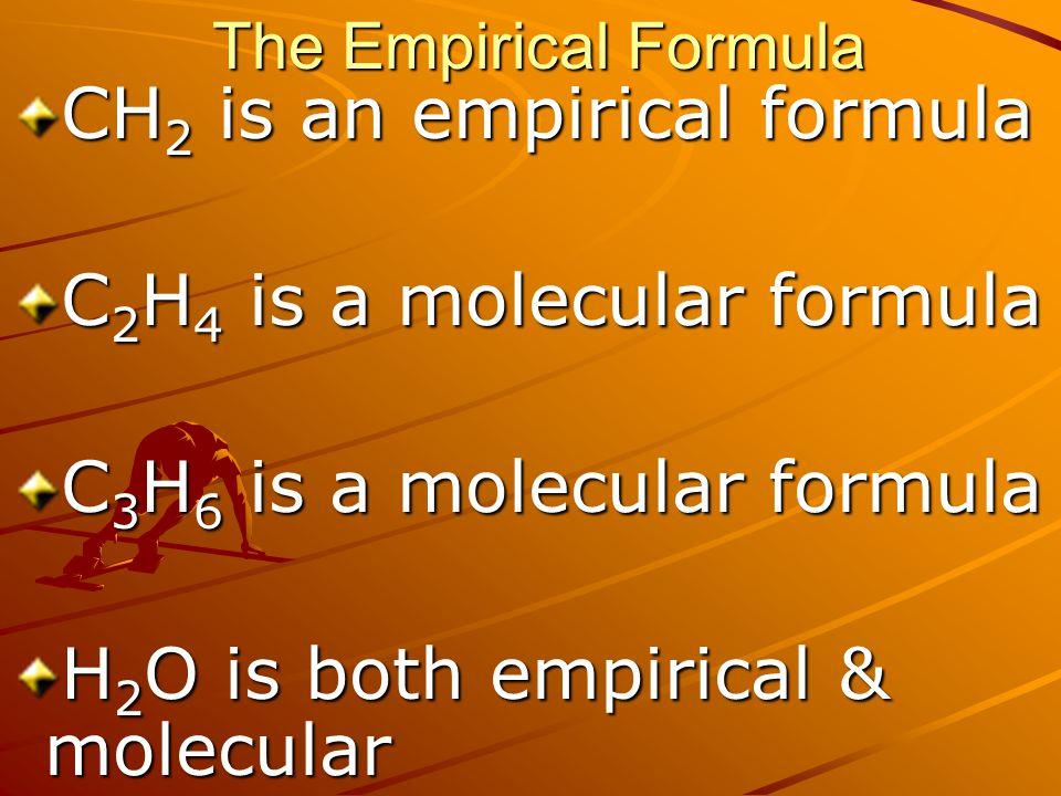 The Empirical Formula CH 2 is an empirical formula C 2 H 4 is a molecular formula C 3 H 6 is a molecular formula H 2 O is both empirical & molecular