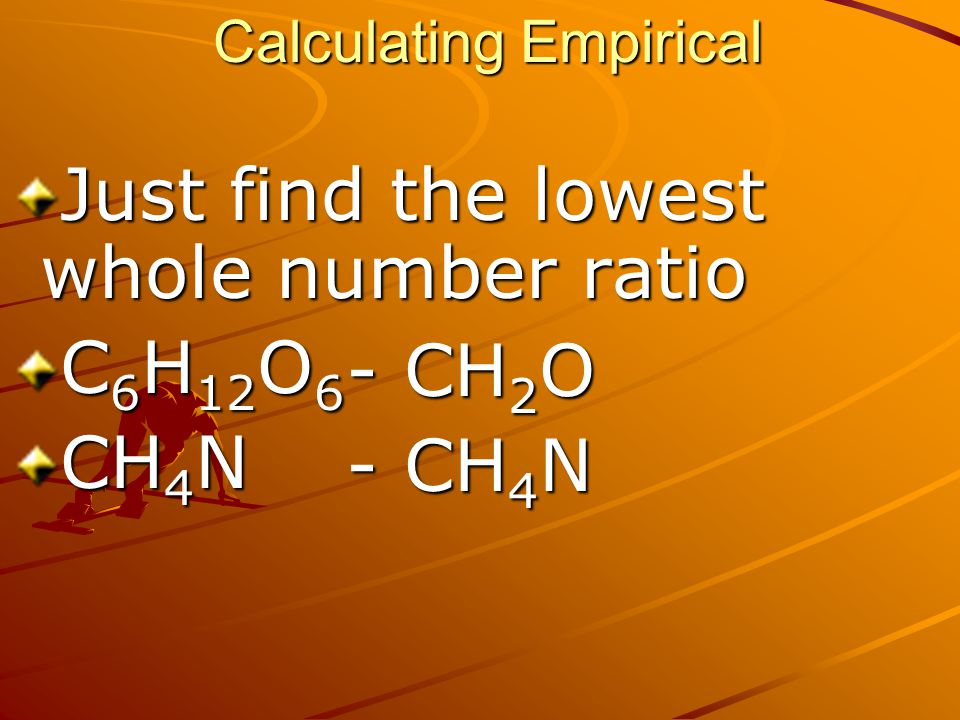 Calculating Empirical Just find the lowest whole number ratio C 6 H 12 O 6 CH 4 N - CH 2 O - CH 4 N
