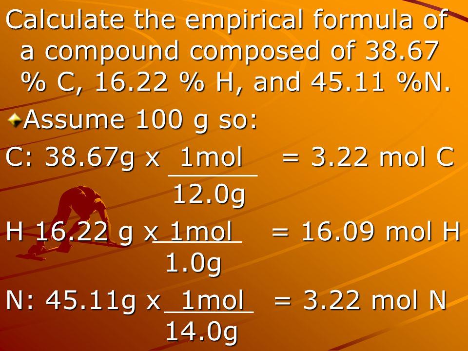 Calculate the empirical formula of a compound composed of 38.67 % C, 16.22 % H, and 45.11 %N. Assume 100 g so: C: 38.67g x 1mol = 3.22 mol C 12.0g 12.