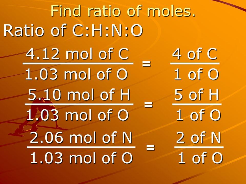 Find ratio of moles. Ratio of C:H:N:O 4.12 mol of C 1.03 mol of O 4 of C 4 of C 1 of O = 5.10 mol of H 1.03 mol of O 5 of H 5 of H 1 of O = 2.06 mol o