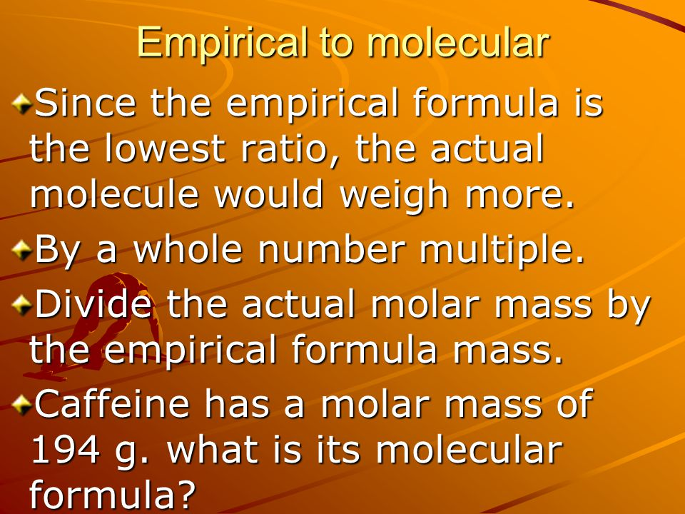Empirical to molecular Since the empirical formula is the lowest ratio, the actual molecule would weigh more. By a whole number multiple. Divide the a