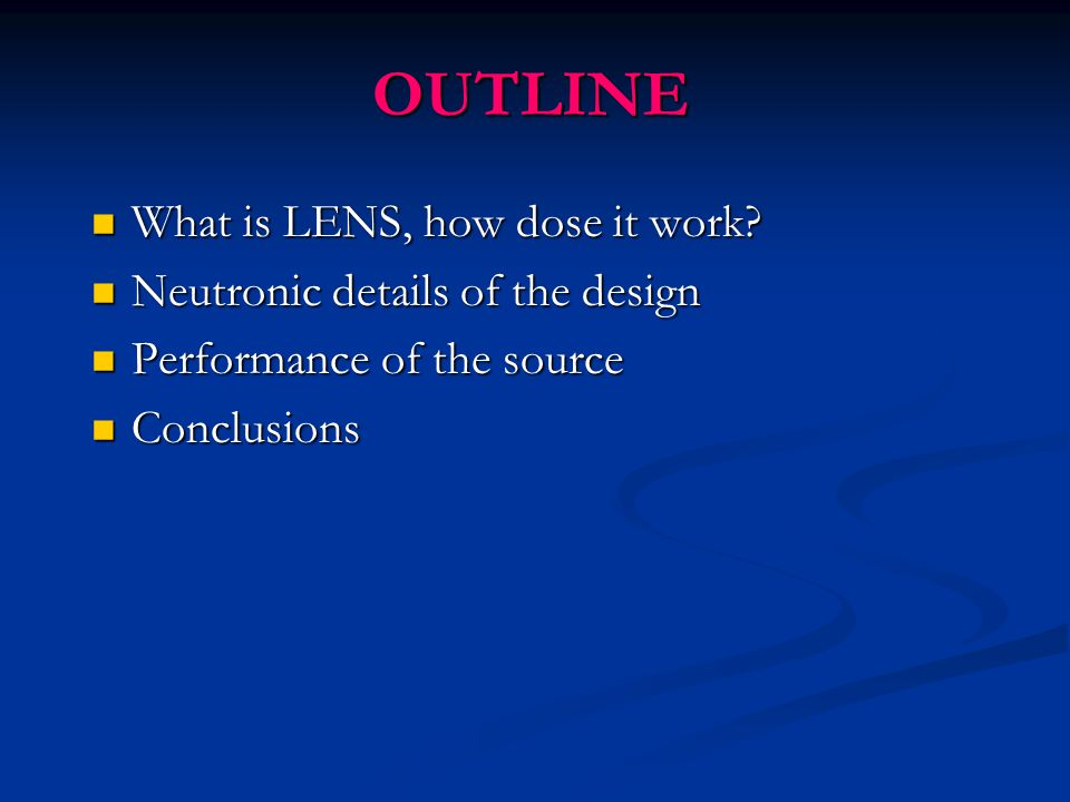 OUTLINE What is LENS, how dose it work? What is LENS, how dose it work? Neutronic details of the design Neutronic details of the design Performance of
