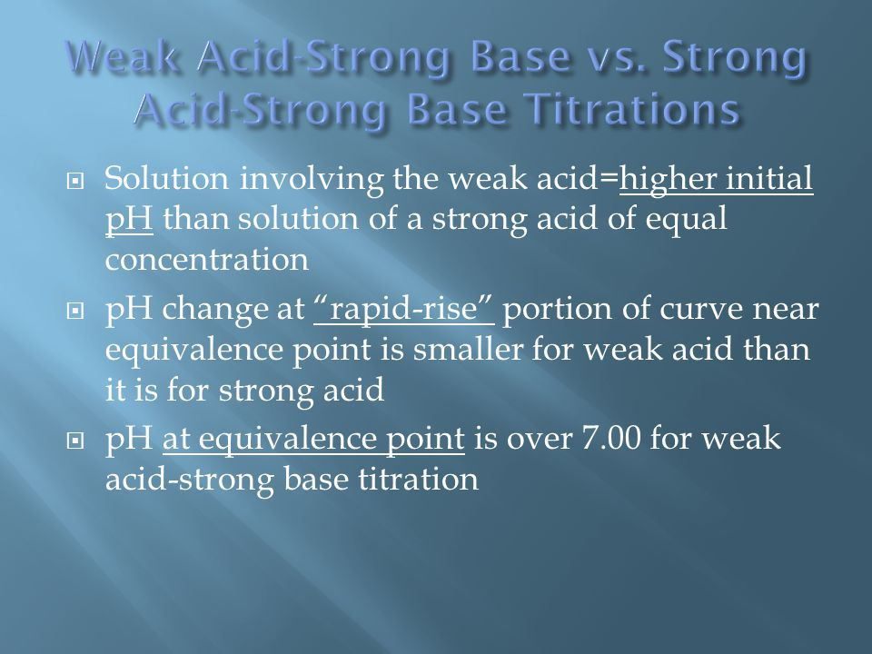  Solution involving the weak acid=higher initial pH than solution of a strong acid of equal concentration  pH change at rapid-rise portion of curve near equivalence point is smaller for weak acid than it is for strong acid  pH at equivalence point is over 7.00 for weak acid-strong base titration