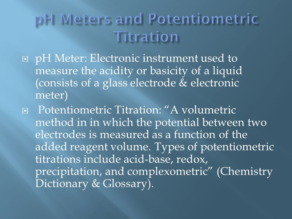  pH Meter: Electronic instrument used to measure the acidity or basicity of a liquid (consists of a glass electrode & electronic meter)  Potentiometric Titration: A volumetric method in in which the potential between two electrodes is measured as a function of the added reagent volume.