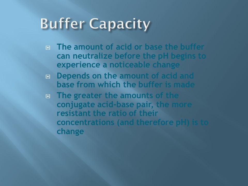  The amount of acid or base the buffer can neutralize before the pH begins to experience a noticeable change  Depends on the amount of acid and base from which the buffer is made  The greater the amounts of the conjugate acid-base pair, the more resistant the ratio of their concentrations (and therefore pH) is to change