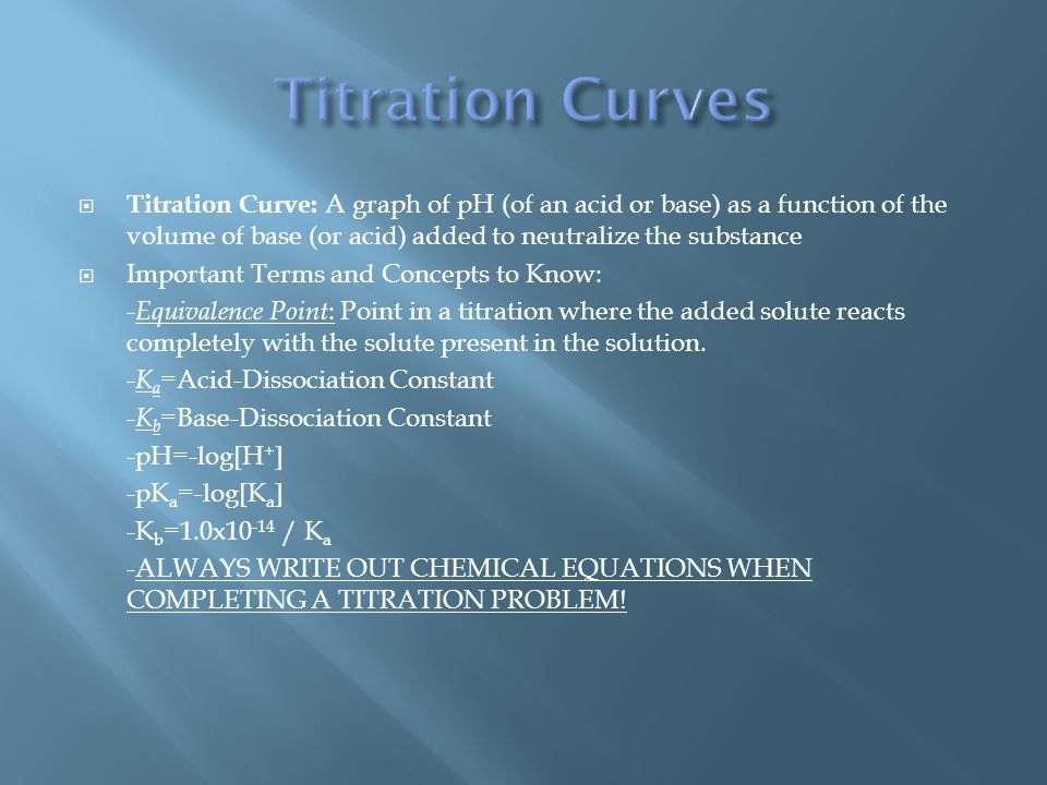  Titration Curve: A graph of pH (of an acid or base) as a function of the volume of base (or acid) added to neutralize the substance  Important Terms and Concepts to Know: - Equivalence Point : Point in a titration where the added solute reacts completely with the solute present in the solution.
