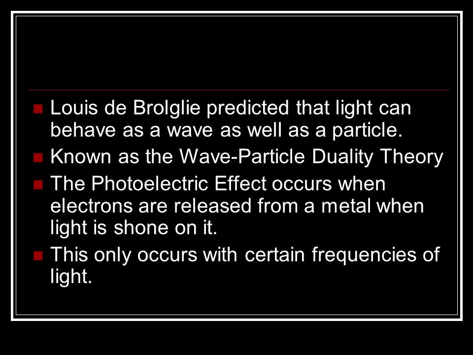 Louis de Brolglie predicted that light can behave as a wave as well as a particle. Known as the Wave-Particle Duality Theory The Photoelectric Effect