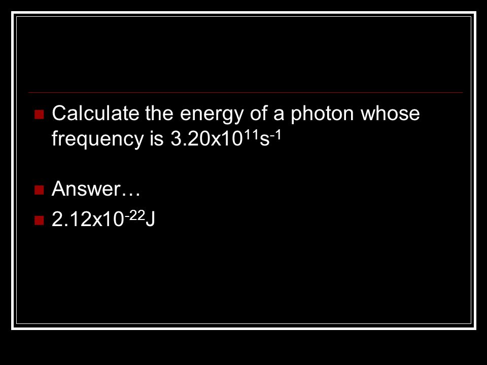 Calculate the energy of a photon whose frequency is 3.20x10 11 s -1 Answer… 2.12x10 -22 J