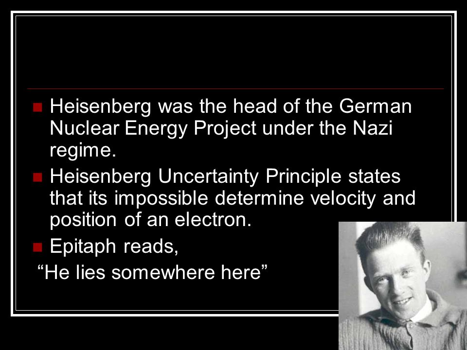 Heisenberg was the head of the German Nuclear Energy Project under the Nazi regime. Heisenberg Uncertainty Principle states that its impossible determ