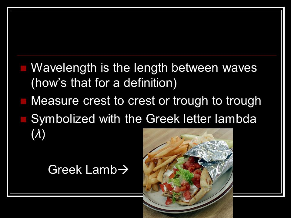Wavelength is the length between waves (how's that for a definition) Measure crest to crest or trough to trough Symbolized with the Greek letter lambd