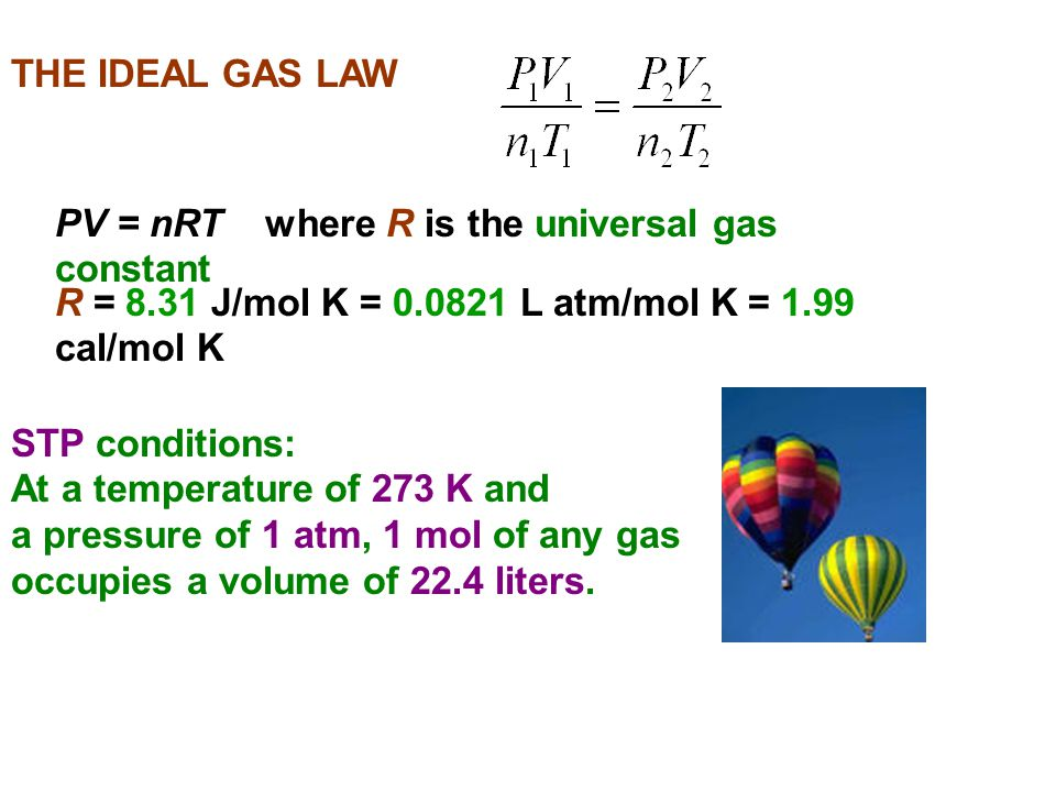 THE IDEAL GAS LAW PV = nRT where R is the universal gas constant R = 8.31 J/mol K = 0.0821 L atm/mol K = 1.99 cal/mol K STP conditions: At a temperatu