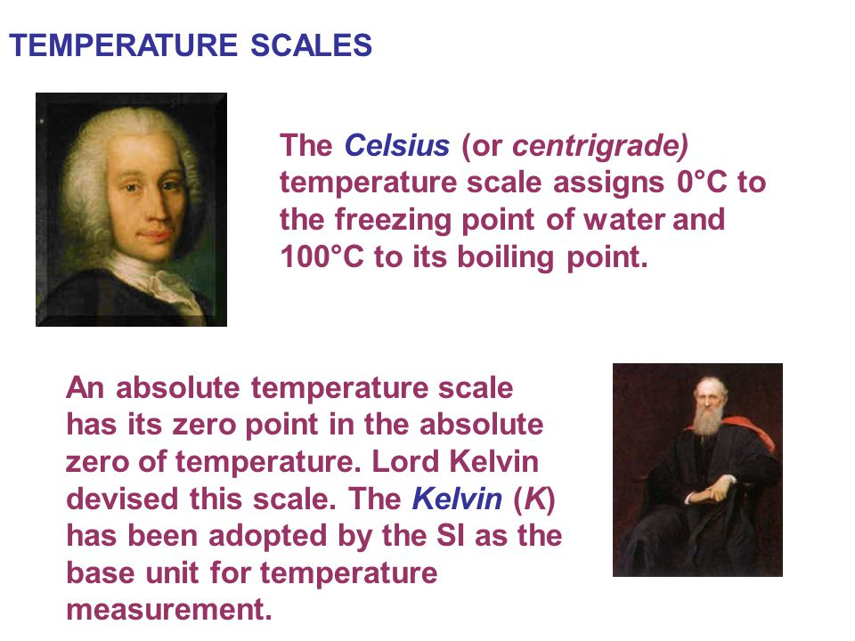 The Celsius (or centrigrade) temperature scale assigns 0°C to the freezing point of water and 100°C to its boiling point. TEMPERATURE SCALES An absolu