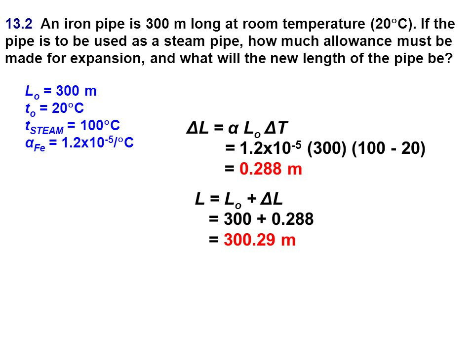 13.2 An iron pipe is 300 m long at room temperature (20  C). If the pipe is to be used as a steam pipe, how much allowance must be made for expansion