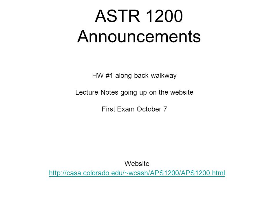 ASTR 1200 Announcements Website http://casa.colorado.edu/~wcash/APS1200/APS1200.html HW #1 along back walkway Lecture Notes going up on the website First Exam October 7