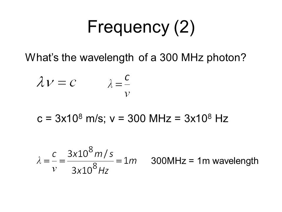 Frequency (2) 300MHz = 1m wavelength What's the wavelength of a 300 MHz photon.