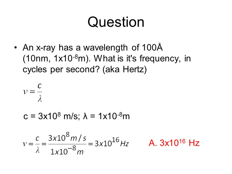 Question An x-ray has a wavelength of 100Å (10nm, 1x10 -8 m).
