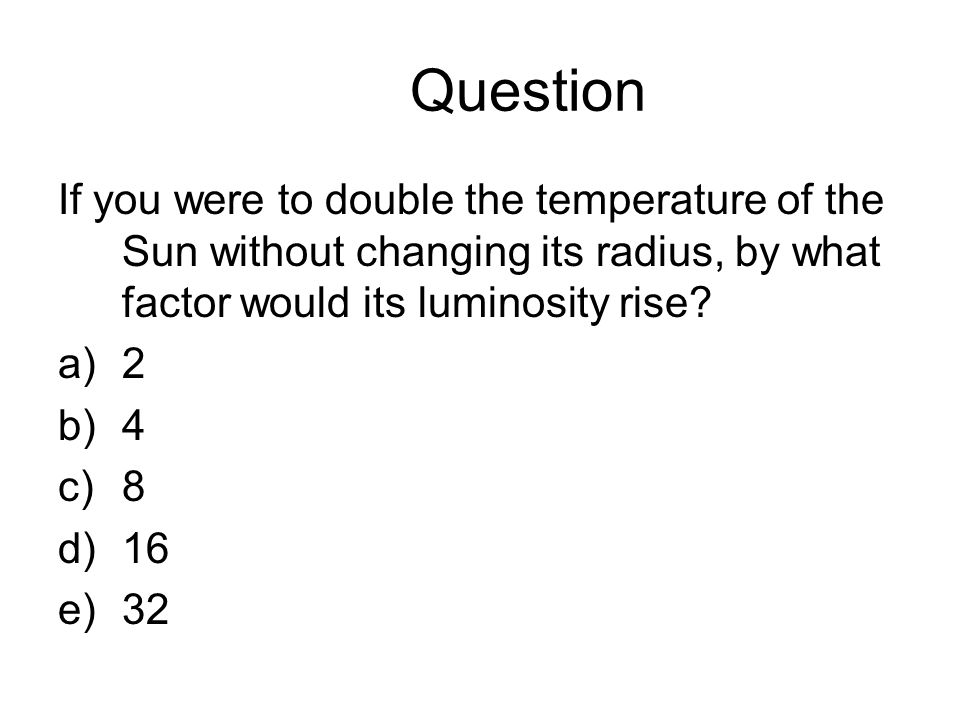 Question If you were to double the temperature of the Sun without changing its radius, by what factor would its luminosity rise.