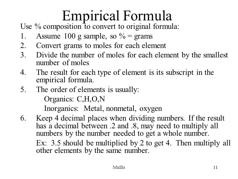 Mullis11 Empirical Formula Use % composition to convert to original formula: 1.Assume 100 g sample, so % = grams 2.Convert grams to moles for each element 3.Divide the number of moles for each element by the smallest number of moles 4.The result for each type of element is its subscript in the empirical formula.