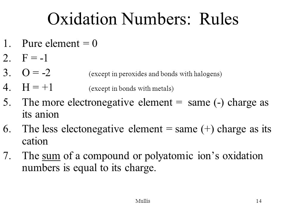 Mullis14 Oxidation Numbers: Rules 1.Pure element = 0 2.F = -1 3.O = -2 (except in peroxides and bonds with halogens) 4.H = +1 (except in bonds with metals) 5.The more electronegative element = same (-) charge as its anion 6.The less electonegative element = same (+) charge as its cation 7.The sum of a compound or polyatomic ion's oxidation numbers is equal to its charge.