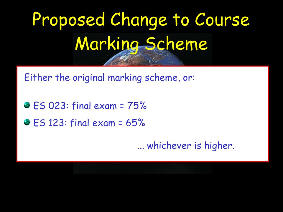 Proposed Change to Course Marking Scheme Either the original marking scheme, or: ES 023: final exam = 75% ES 123: final exam = 65%...