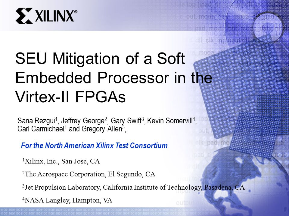 Sana Rezgui 1, Jeffrey George 2, Gary Swift 3, Kevin Somervill 4, Carl Carmichael 1 and Gregory Allen 3, SEU Mitigation of a Soft Embedded Processor in the Virtex-II FPGAs 1 Xilinx, Inc., San Jose, CA 2 The Aerospace Corporation, El Segundo, CA 3 Jet Propulsion Laboratory, California Institute of Technology, Pasadena, CA 4 NASA Langley, Hampton, VA For the North American Xilinx Test Consortium