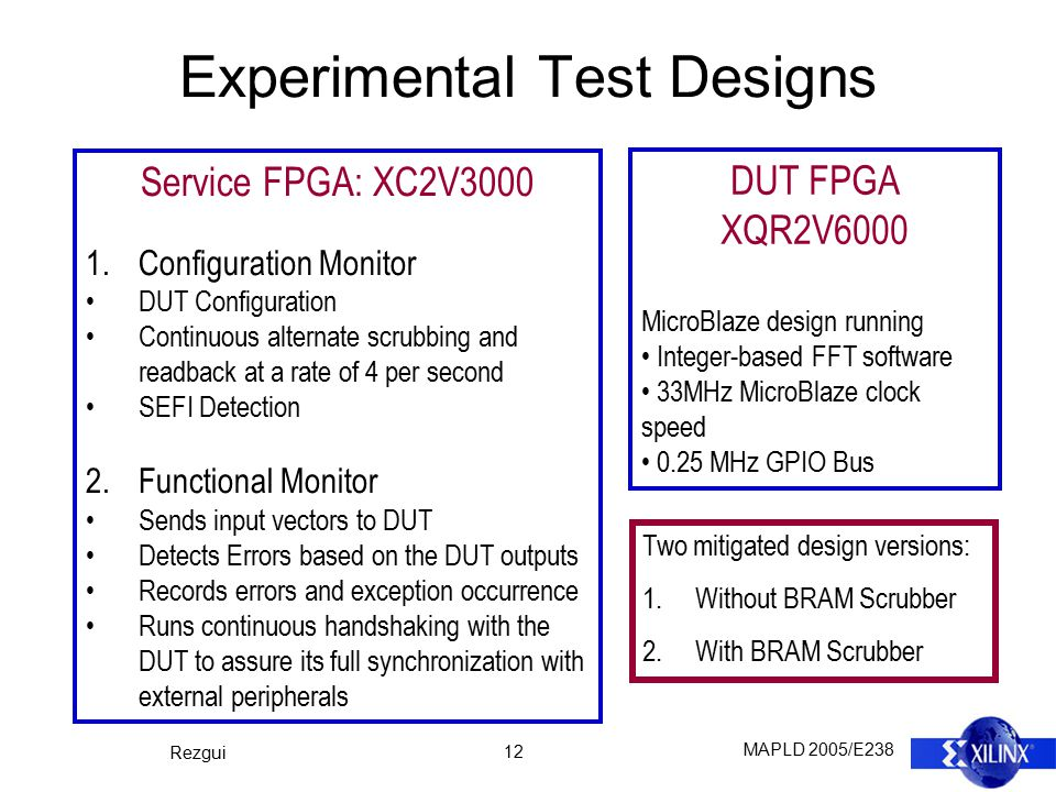 MAPLD 2005/E238 Rezgui 12 Experimental Test Designs Service FPGA: XC2V3000 1.Configuration Monitor DUT Configuration Continuous alternate scrubbing and readback at a rate of 4 per second SEFI Detection 2.Functional Monitor Sends input vectors to DUT Detects Errors based on the DUT outputs Records errors and exception occurrence Runs continuous handshaking with the DUT to assure its full synchronization with external peripherals DUT FPGA XQR2V6000 MicroBlaze design running Integer-based FFT software 33MHz MicroBlaze clock speed 0.25 MHz GPIO Bus Two mitigated design versions: 1.Without BRAM Scrubber 2.With BRAM Scrubber