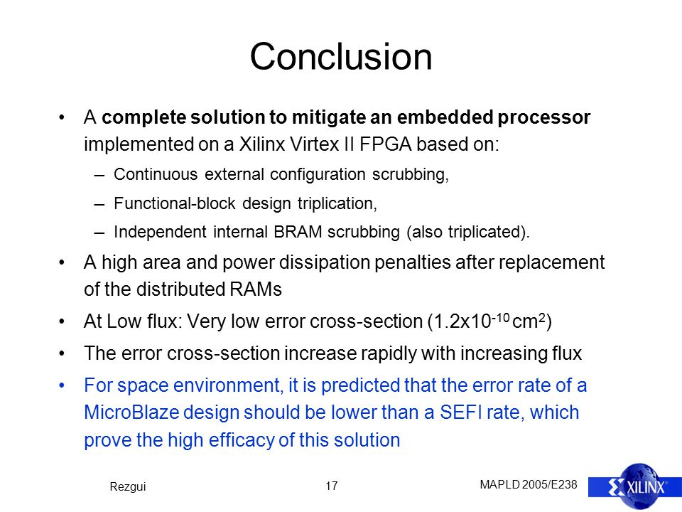 MAPLD 2005/E238 Rezgui 17 Conclusion A complete solution to mitigate an embedded processor implemented on a Xilinx Virtex II FPGA based on: ― Continuo