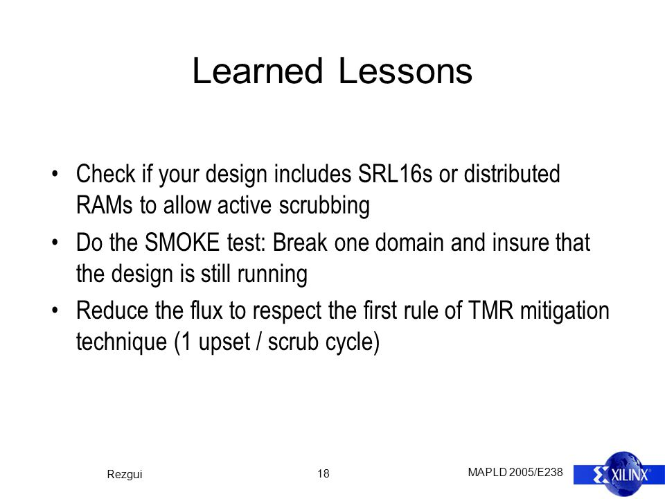 MAPLD 2005/E238 Rezgui 18 Learned Lessons Check if your design includes SRL16s or distributed RAMs to allow active scrubbing Do the SMOKE test: Break