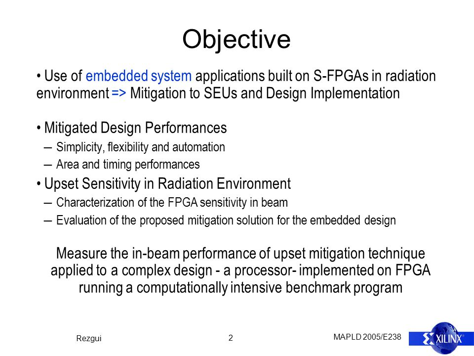 MAPLD 2005/E238 Rezgui 2 Objective Use of embedded system applications built on S-FPGAs in radiation environment => Mitigation to SEUs and Design Impl