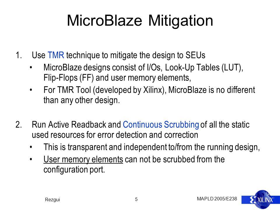MAPLD 2005/E238 Rezgui 5 MicroBlaze Mitigation 1.Use TMR technique to mitigate the design to SEUs MicroBlaze designs consist of I/Os, Look-Up Tables (
