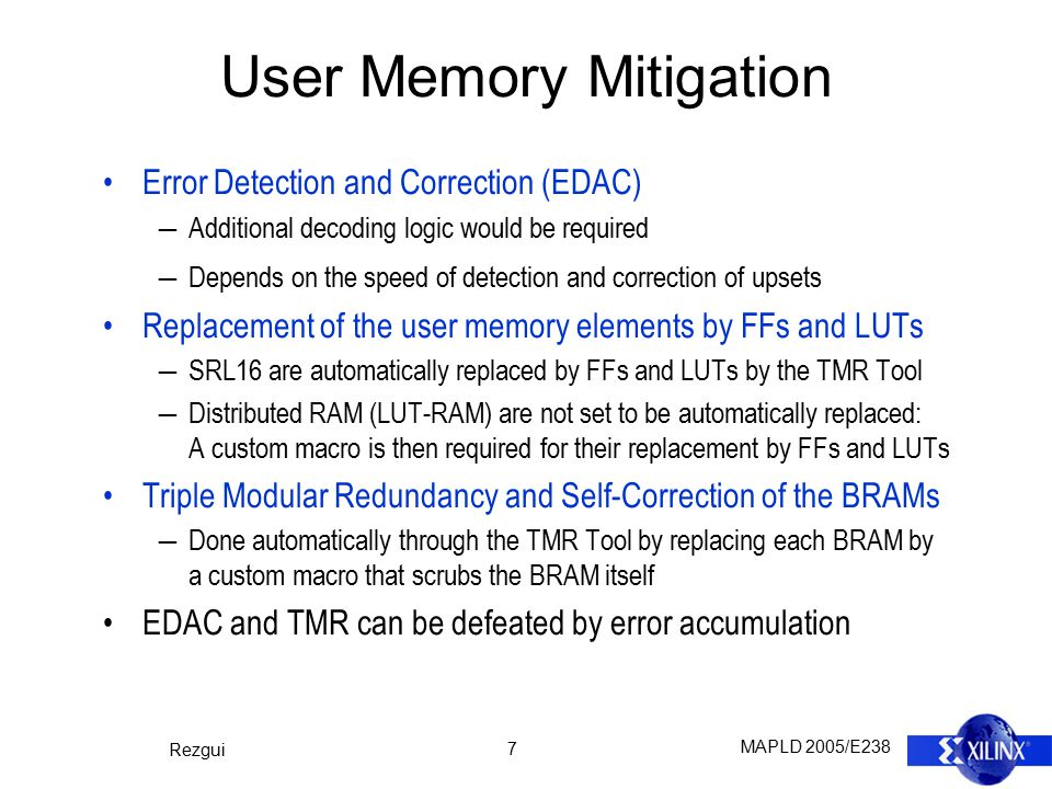 MAPLD 2005/E238 Rezgui 7 User Memory Mitigation Error Detection and Correction (EDAC) ―Additional decoding logic would be required ―Depends on the speed of detection and correction of upsets Replacement of the user memory elements by FFs and LUTs ―SRL16 are automatically replaced by FFs and LUTs by the TMR Tool ―Distributed RAM (LUT-RAM) are not set to be automatically replaced: A custom macro is then required for their replacement by FFs and LUTs Triple Modular Redundancy and Self-Correction of the BRAMs ―Done automatically through the TMR Tool by replacing each BRAM by a custom macro that scrubs the BRAM itself EDAC and TMR can be defeated by error accumulation