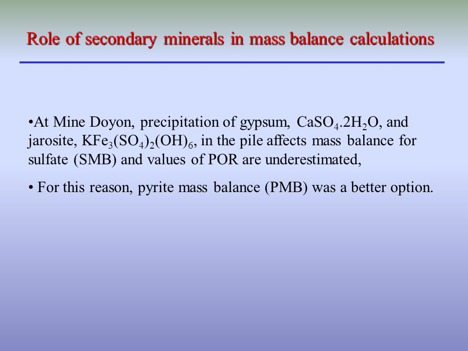 At Mine Doyon, precipitation of gypsum, CaSO 4.2H 2 O, and jarosite, KFe 3 (SO 4 ) 2 (OH) 6, in the pile affects mass balance for sulfate (SMB) and va