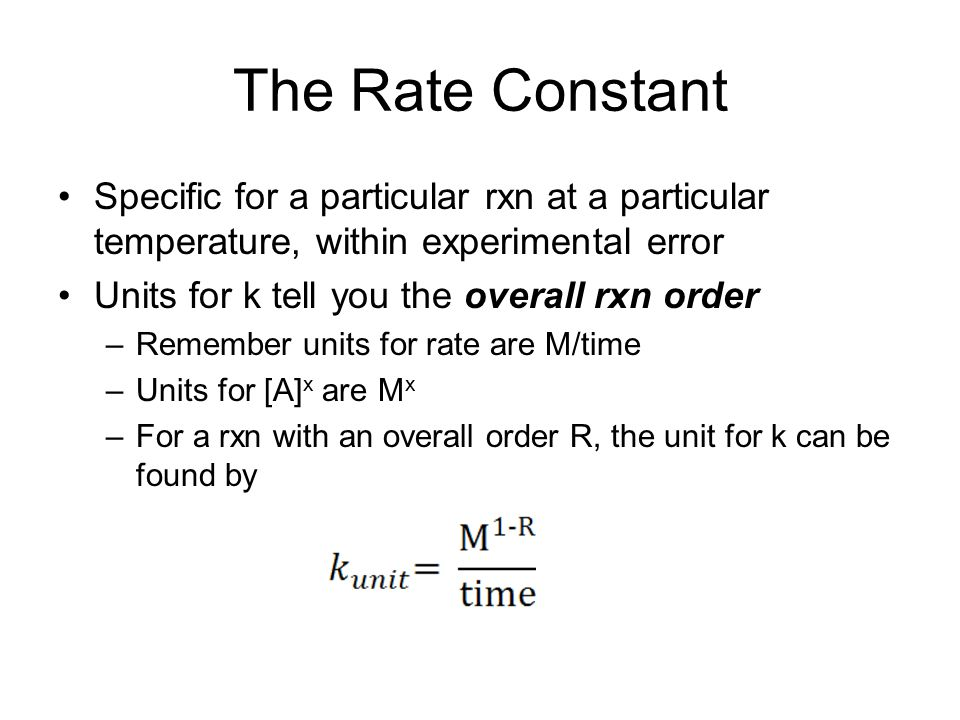 The Rate Constant Specific for a particular rxn at a particular temperature, within experimental error Units for k tell you the overall rxn order –Rem
