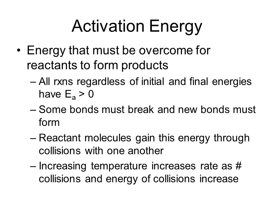 Activation Energy Energy that must be overcome for reactants to form products –All rxns regardless of initial and final energies have E a > 0 –Some bo