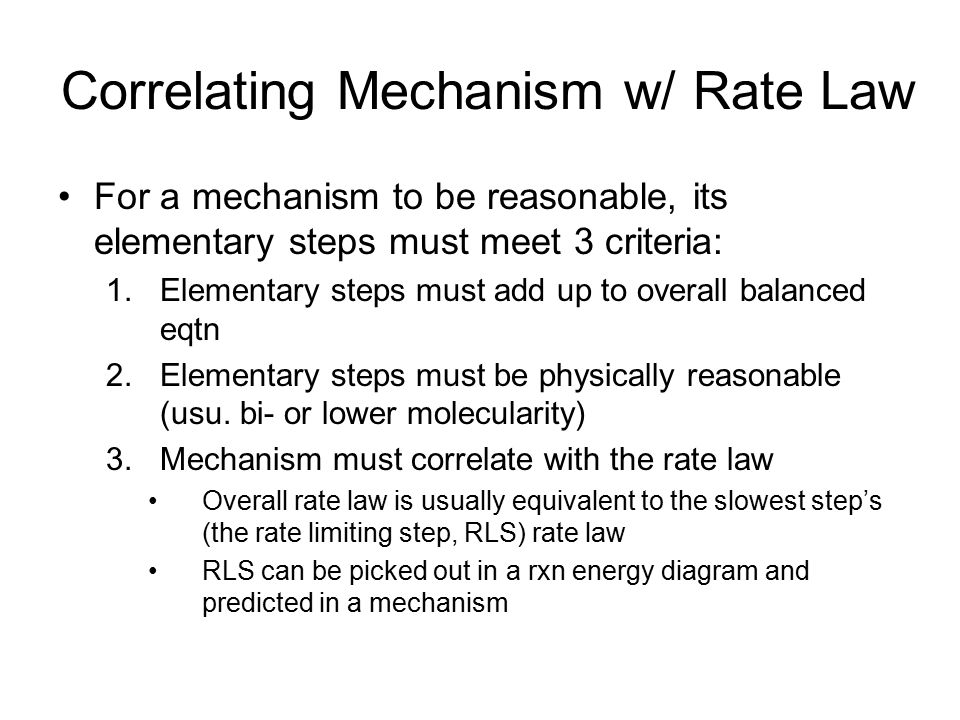 Correlating Mechanism w/ Rate Law For a mechanism to be reasonable, its elementary steps must meet 3 criteria: 1.Elementary steps must add up to overa