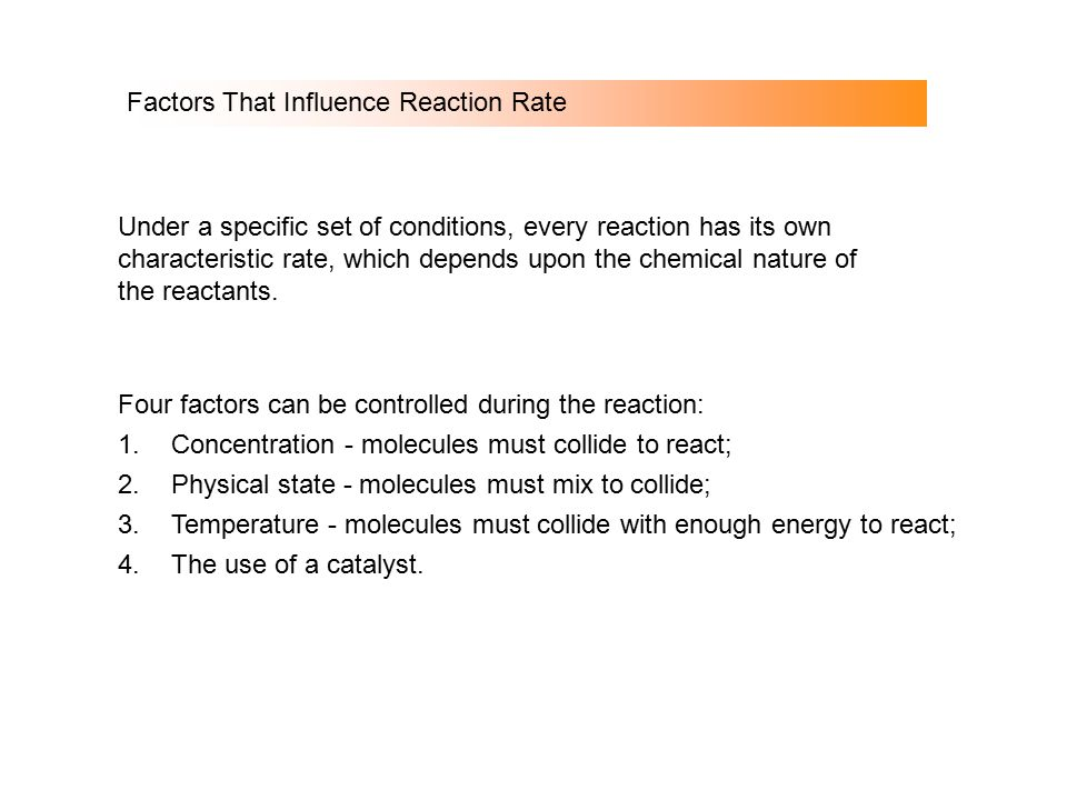 Factors That Influence Reaction Rate Under a specific set of conditions, every reaction has its own characteristic rate, which depends upon the chemic