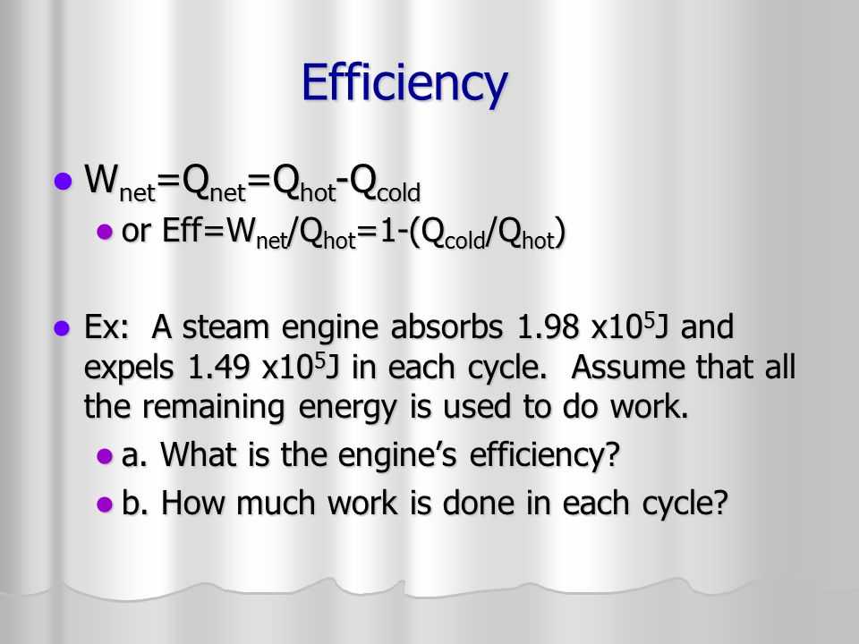 Carnot Engine Maximum efficiency Maximum efficiency In theory could run backwards In theory could run backwards All temperatures in Kelvin All temperatures in Kelvin What is the efficiency of an ideal steam engine with steam at 685 K and exhaust at 298 K.