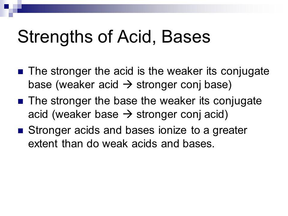 Strengths of Acid, Bases The stronger the acid is the weaker its conjugate base (weaker acid  stronger conj base) The stronger the base the weaker it