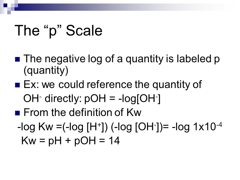 """The """"p"""" Scale The negative log of a quantity is labeled p (quantity) Ex: we could reference the quantity of OH - directly: pOH = -log[OH - ] From the"""