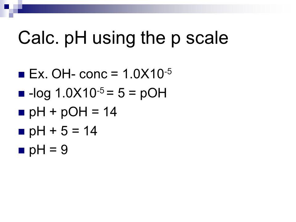 Calc. pH using the p scale Ex. OH- conc = 1.0X10 -5 -log 1.0X10 -5 = 5 = pOH pH + pOH = 14 pH + 5 = 14 pH = 9