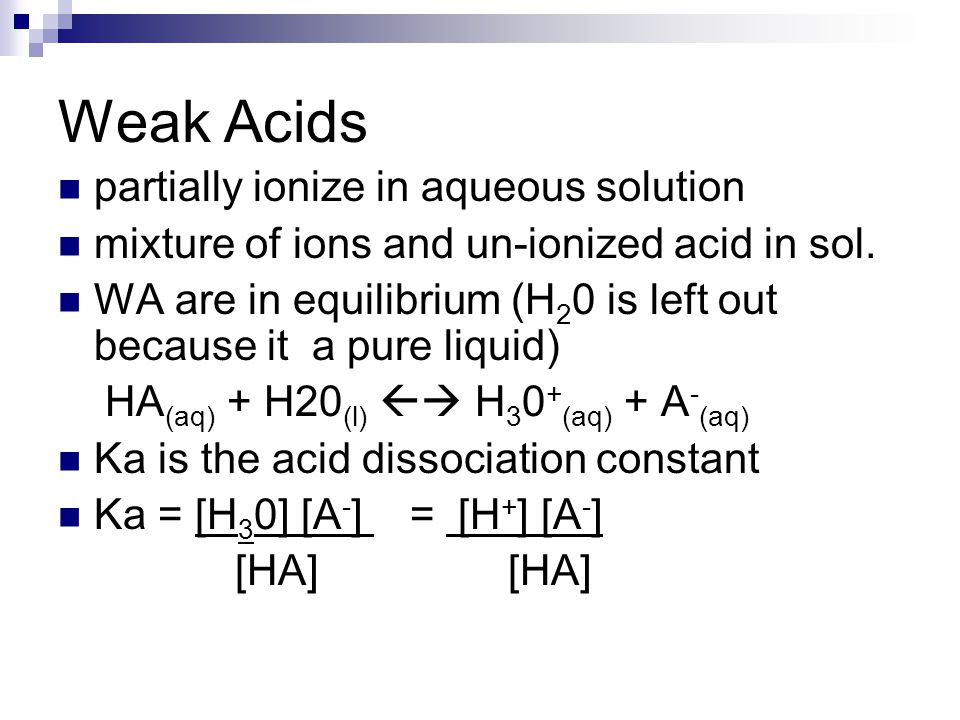 Weak Acids partially ionize in aqueous solution mixture of ions and un-ionized acid in sol. WA are in equilibrium (H 2 0 is left out because it a pure