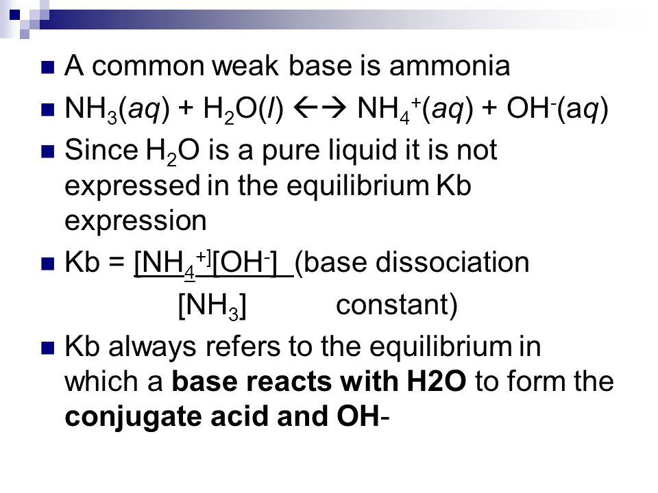 A common weak base is ammonia NH 3 (aq) + H 2 O(l)  NH 4 + (aq) + OH - (aq) Since H 2 O is a pure liquid it is not expressed in the equilibrium Kb e