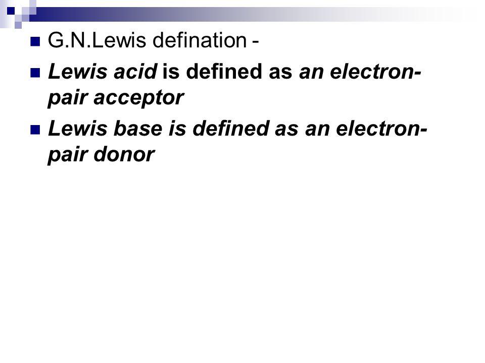 G.N.Lewis defination - Lewis acid is defined as an electron- pair acceptor Lewis base is defined as an electron- pair donor