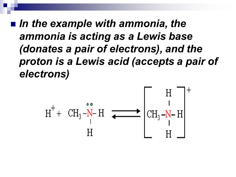 In the example with ammonia, the ammonia is acting as a Lewis base (donates a pair of electrons), and the proton is a Lewis acid (accepts a pair of el