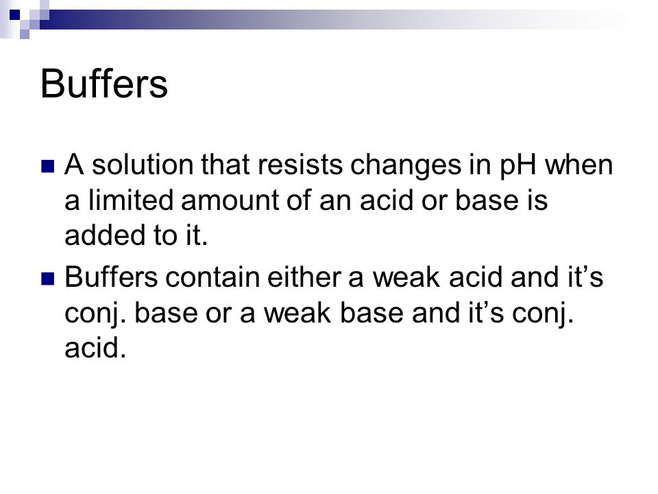 Buffers A solution that resists changes in pH when a limited amount of an acid or base is added to it. Buffers contain either a weak acid and it's con