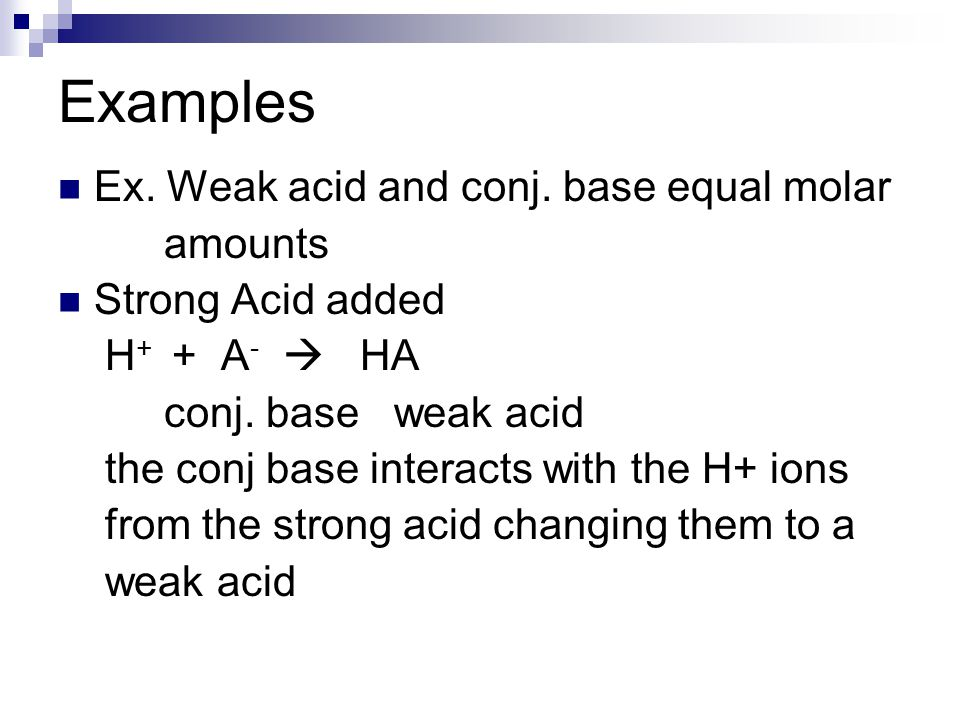 Examples Ex. Weak acid and conj. base equal molar amounts Strong Acid added H + + A -  HA conj. base weak acid the conj base interacts with the H+ io
